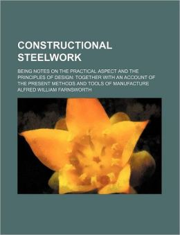 Constructional Steelwork; Being Notes on the Practical Aspect and the Principles of Design Together with an Account of the Present Methods and Tools O