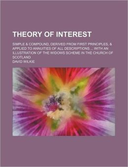 Theory of Interest; Simple and Compound, Derived from First Principles, and Applied to Annuities of All Descriptions with an Illustration of the Widows S