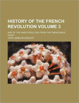 History of the French Revolution Volume 3; and of the Wars Resulting from That Memorable Event