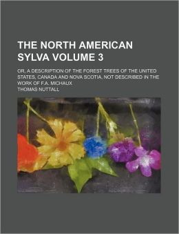 The North American Sylva Volume 3; Or, a Description of the Forest Trees of the United States, Canada and Nova Scotia, Not Described in the Work of F.