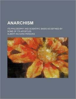 Anarchism; Its Philosophy and Scientific Basis as Defined by Some of Its Apostles