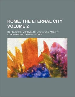 Rome, the Eternal City Volume 2; Its Religions, Monuments, Literature, and Art
