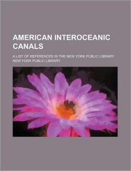 American Interoceanic Canals; A List of References in the New York Public Library