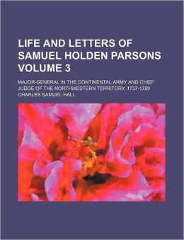 Life and Letters of Samuel Holden Parsons Volume 3; Major-General in the Continental Army and Chief Judge of the Northwestern Territory, 1737-1789