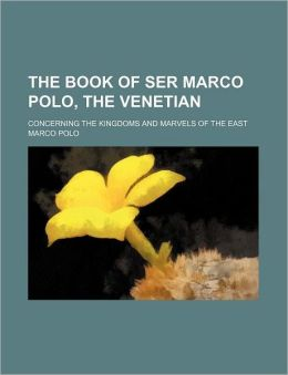 The Book of Ser Marco Polo, the Venetian; Concerning the Kingdoms and Marvels of the East