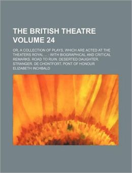 The British Theatre Volume 24; Or, a Collection of Plays, Which Are Acted at the Theaters Royal with Biographical and Critical Remarks. Road to Ruin.