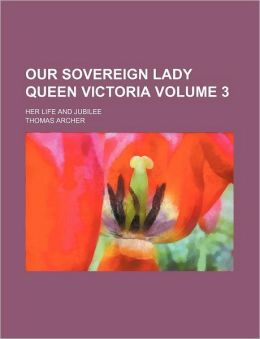 Our Sovereign Lady Queen Victoria Volume 3; Her Life and Jubilee
