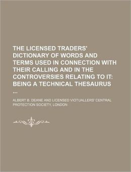 The Licensed Traders' Dictionary of Words and Terms Used in Connection with Their Calling and in the Controversies Relating to It; Being a Technical
