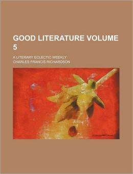 Good Literature Volume 5; a Literary Eclectic Weekly