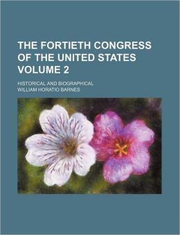 The Fortieth Congress of the United States Volume 2; historical and biographical