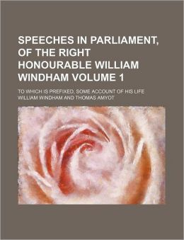 Speeches in Parliament, of the Right Honourable William Windham Volume 1; to Which Is Prefixed, Some Account of His Life