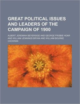 Great Political Issues and Leaders of the Campaign of 1900