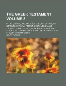 The Greek Testament Volume 3; With a Critically Revised Text a Digest of Various Readings Marginal References to Verbal and Idiomatic Usage Prolegomen