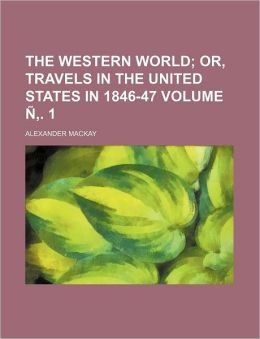 The western world Volume . 1; or, Travels in the United States in 1846-47