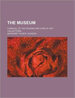 The Museum; A Manual of the Housing and Care of Art Collections