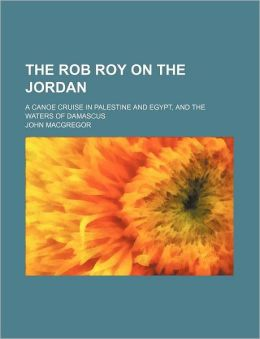 The Rob Roy on the Jordan; A Canoe Cruise in Palestine and Egypt, and the Waters of Damascus