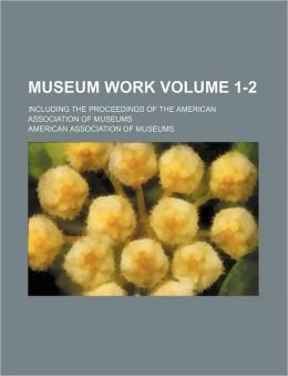Museum work Volume 1-2 ; including the Proceedings of the American Association of Museums
