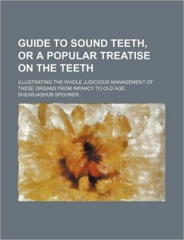 Guide to Sound Teeth, or a Popular Treatise on the Teeth; Illustrating the Whole Judicious Management of These Organs from Infancy to Old Age