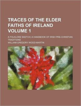 Traces of the Elder Faiths of Ireland Volume 1; A Folklore Sketch a Handbook of Irish Pre-Christian Traditions