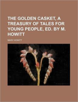 The Golden Casket, a Treasury of Tales for Young People, Ed. by M. Howitt