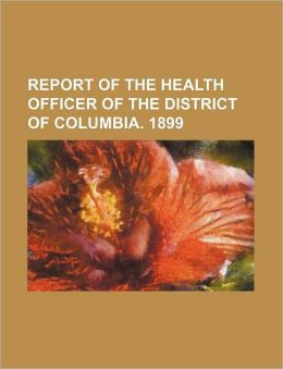 Report of the Health Officer of the District of Columbia. 1899