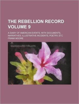 The Rebellion Record Volume 9; A Diary of American Events, with Documents, Narratives, Illustrative Incidents, Poetry, Etc