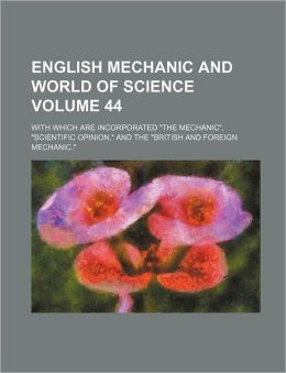 English Mechanic and World of Science; With Which Are Incorporated the Mechanic, Scientific Opinion, and the British and Foreign Mechanic. Volum