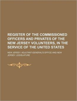 Register of the Commissioned Officers and Privates of the New Jersey Volunteers, in the Service of the United States