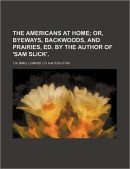 The Americans at Home; Or, Byeways, Backwoods, and Prairies, Ed. by the Author of 'Sam Slick'.