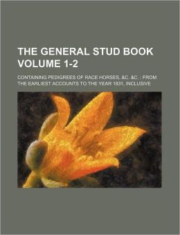 The General Stud Book Volume 1-2; Containing Pedigrees of Race Horses, &C. &C. from the Earliest Accounts to the Year 1831, Inclusive
