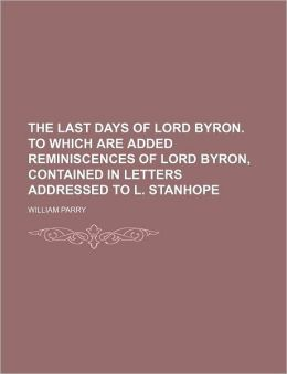 The Last Days of Lord Byron. to Which Are Added Reminiscences of Lord Byron, Contained in Letters Addressed to L. Stanhope