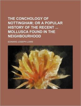 The Conchology of Nottingham; Or a Popular History of the Recent Mollusca Found in the Neighbourhood