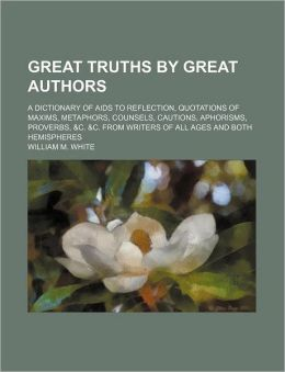 Great truths by great authors; A dictionary of aids to reflection, quotations of maxims, metaphors, counsels, cautions, aphorisms, proverbs, &c. &c. from writers of all ages and both hemispheres