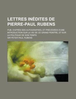 Lettres in dites de Pierre-Paul Rubens; pub. d'apr s ses autographes, et pr c d es d'une introduction sur la vie de ce grand peintre, et sur la politique de son temps