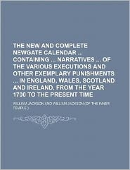 The New and Complete Newgate Calendar Containing Narratives of the Various Executions and Other Exemplary Punishments in England, Wales, Scotland and