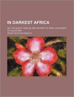 In Darkest Africa; Or, the Quest, Rescue and Retreat of Emin, Governor of Equatoria