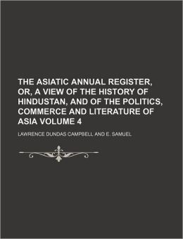 The Asiatic annual register, or, A View of the history of Hindustan, and of the politics, commerce and literature of Asia Volume 4