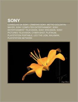 Sony: Consolas da Sony, C&acircmeras Sony, Metro-Goldwyn-Mayer, Sony Computer Entertainment, Sony Entertainment Television, Sony Ericsson (Portuguese Edition) Fonte: Wikipedia