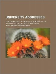 University Addresses; Being Addresses on Subjects of Academic Study, Delivered to the University of Glasgow