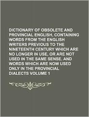 Dictionary of Obsolete and Provincial English, Containing Words from the English Writers Previous to the Nineteenth Century Which Are No Longer in Use