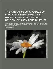 The Narrative of a Voyage of Discovery, Performed in His Majesty's Vessel the Lady Nelson, of Sixty Tons Burthen; With Sliding Keels, in the Years 180