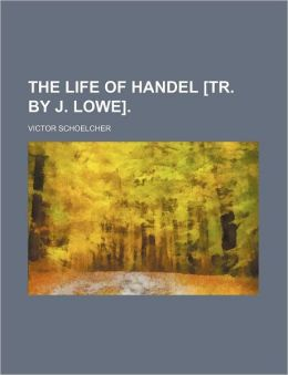The Life of Handel [Tr by J Lowe]