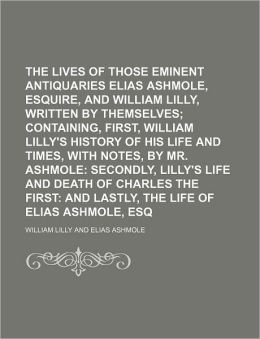 The Lives of Those Eminent Antiquaries Elias Ashmole, Esquire, and Mr. William Lilly, Written by Themselves