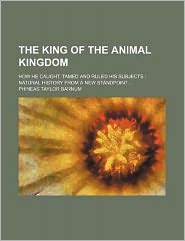 The King of the Animal Kingdom; How He Caught, Tamed and Ruled His Subjects; Natural History from a New Standpoint ...
