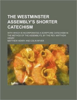 The Westminster Assembly's Shorter Catechism; With Which Is Incorporated a Scripture Catechism in the Method of the Assembly's, by the REV. Matthew He