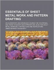 Essentials of Sheet Metal Work and Pattern Drafting; An Elementary and Advanced Course for Vocational and Trade Students and Apprentices; Also for She