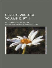 General Zoology Volume 12, PT. 1; Or Systematic Natural History