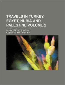 Travels in Turkey, Egypt, Nubia and Palestine Volume 2; In 1824, 1825, 1826, and 1827