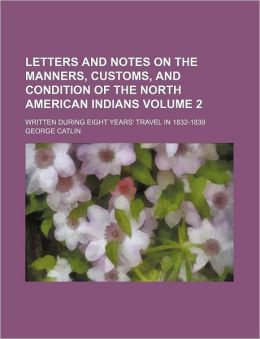 Letters and Notes on the Manners, Customs, and Condition of the North American Indians Volume 2; Written During Eight Years' Travel in 1832-1839