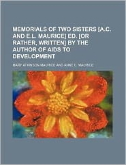 Memorials of Two Sisters [a C and e l Maurice] Ed [or Rather, Written] by the Author of Aids to Development